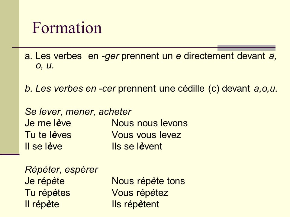 Formation a. Les verbes en -ger prennent un e directement devant a, o, u. b. Les verbes en -cer prennent une cédille (c) devant a,o,u.
