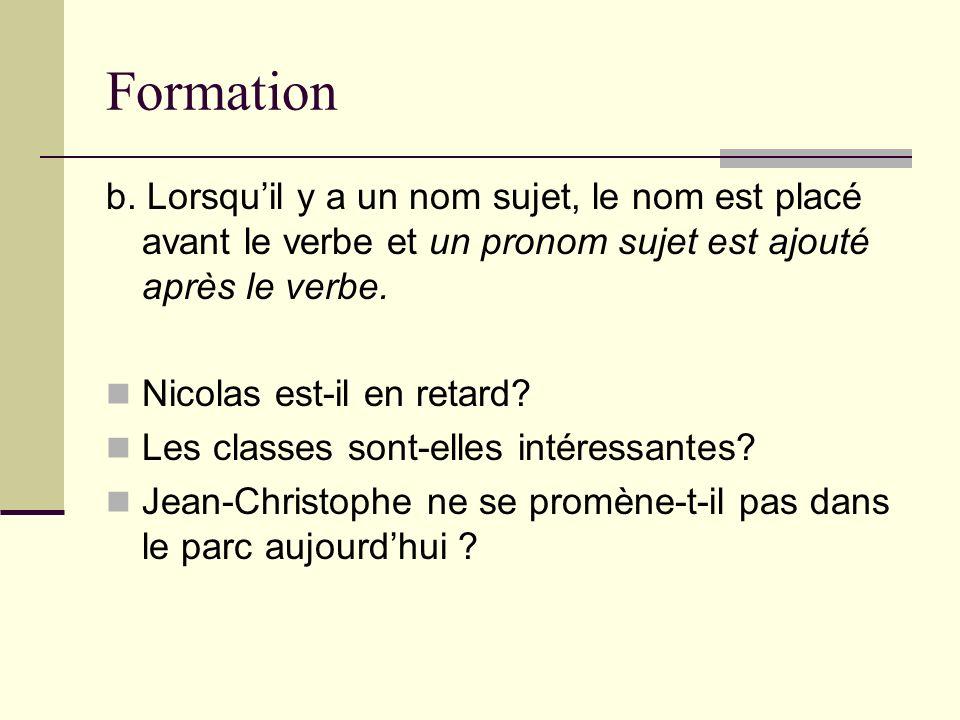 Formation b. Lorsqu'il y a un nom sujet, le nom est placé avant le verbe et un pronom sujet est ajouté après le verbe.