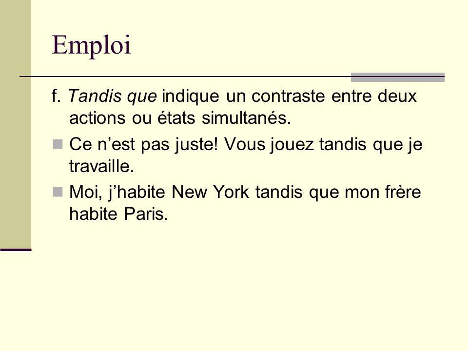 Emploi f. Tandis que indique un contraste entre deux actions ou états simultanés. Ce n'est pas juste! Vous jouez tandis que je travaille.