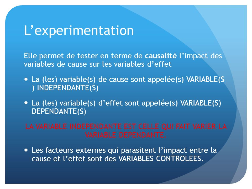 L'experimentation Elle permet de tester en terme de causalité l'impact des variables de cause sur les variables d'effet.