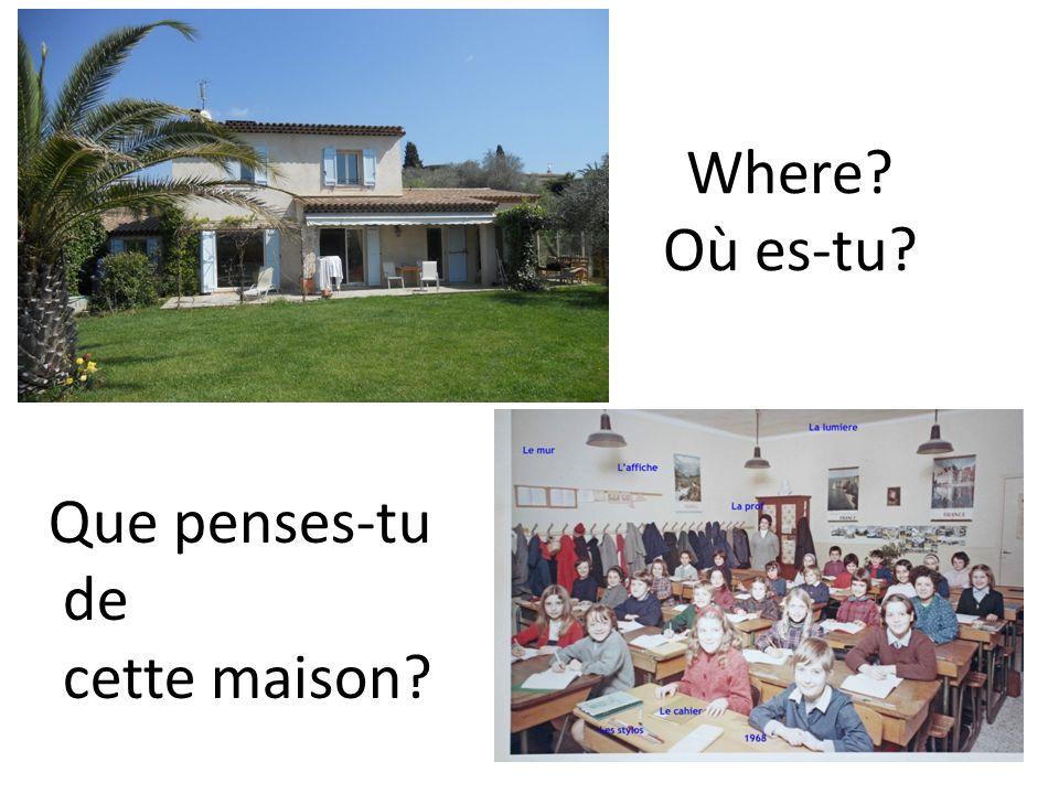 Where Où es-tu Que penses-tu de cette maison