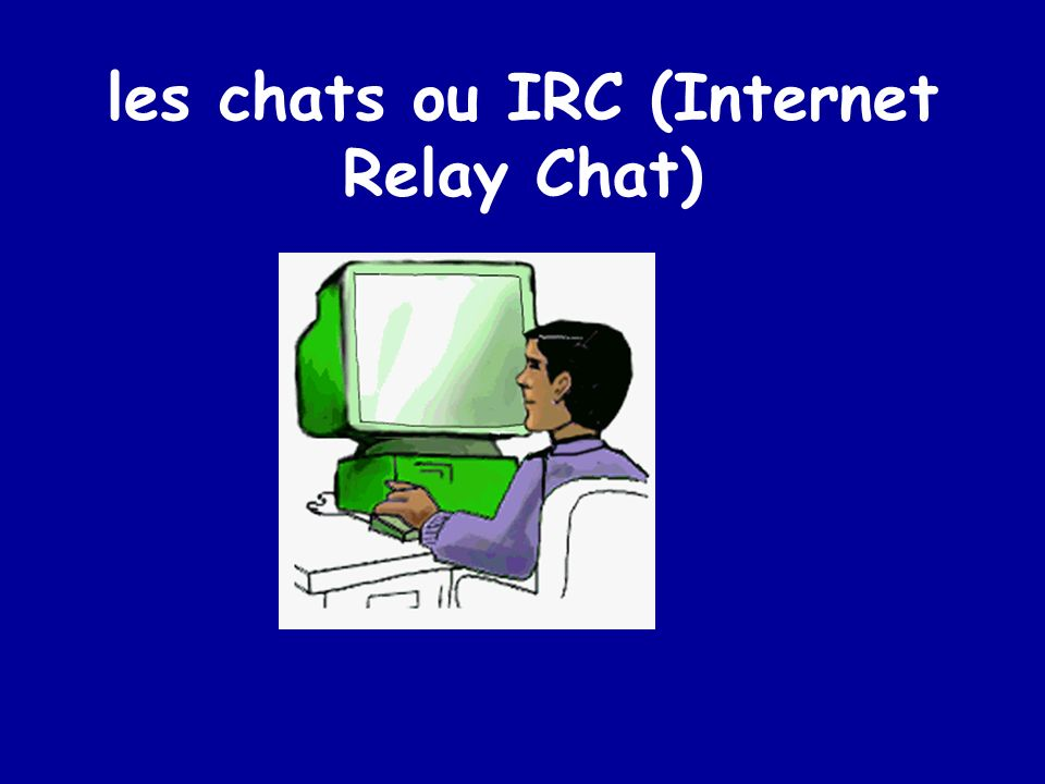 les chats ou IRC (Internet Relay Chat)