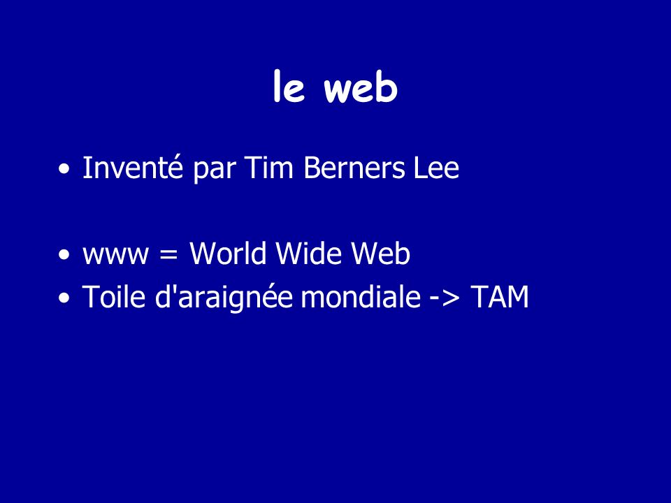 le web Inventé par Tim Berners Lee www = World Wide Web