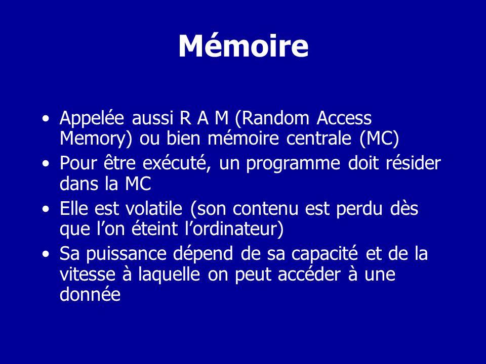 Mémoire Appelée aussi R A M (Random Access Memory) ou bien mémoire centrale (MC) Pour être exécuté, un programme doit résider dans la MC.
