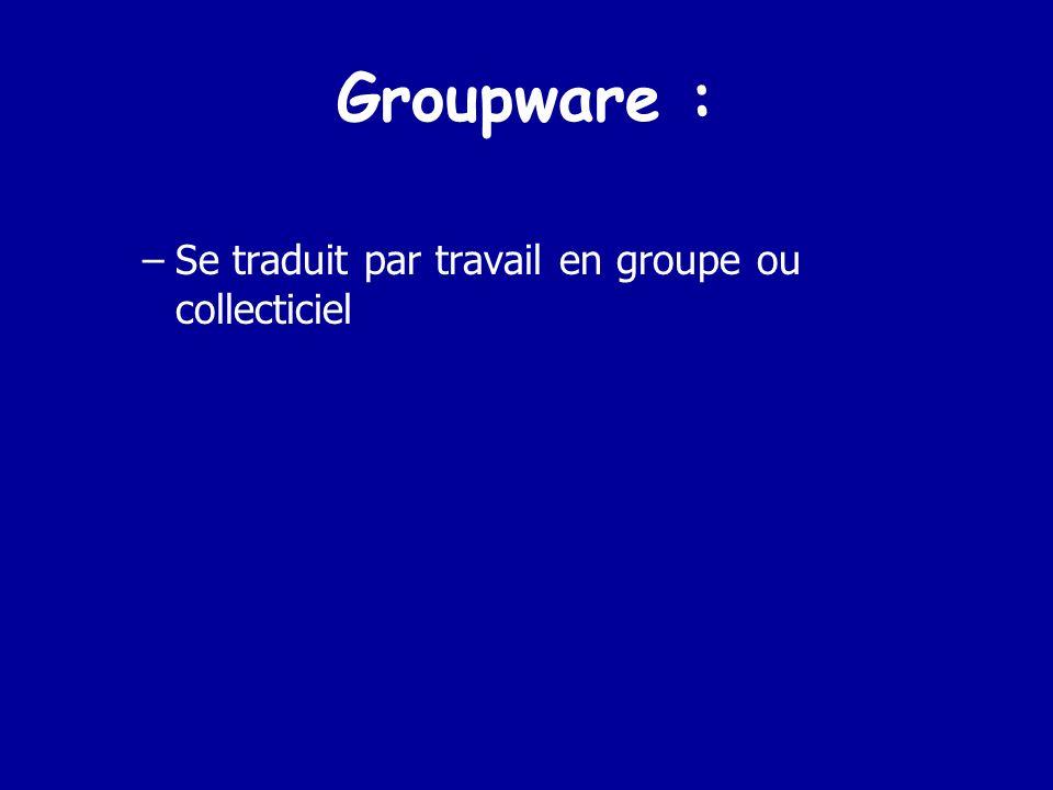 Groupware : Se traduit par travail en groupe ou collecticiel