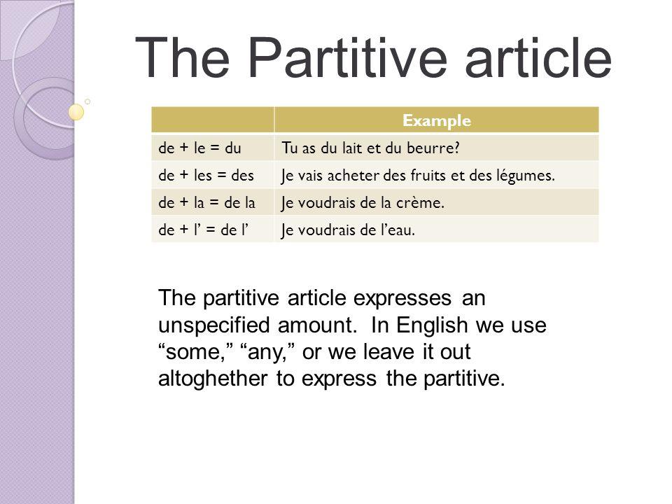 The Partitive article Example. de + le = du. Tu as du lait et du beurre de + les = des. Je vais acheter des fruits et des légumes.