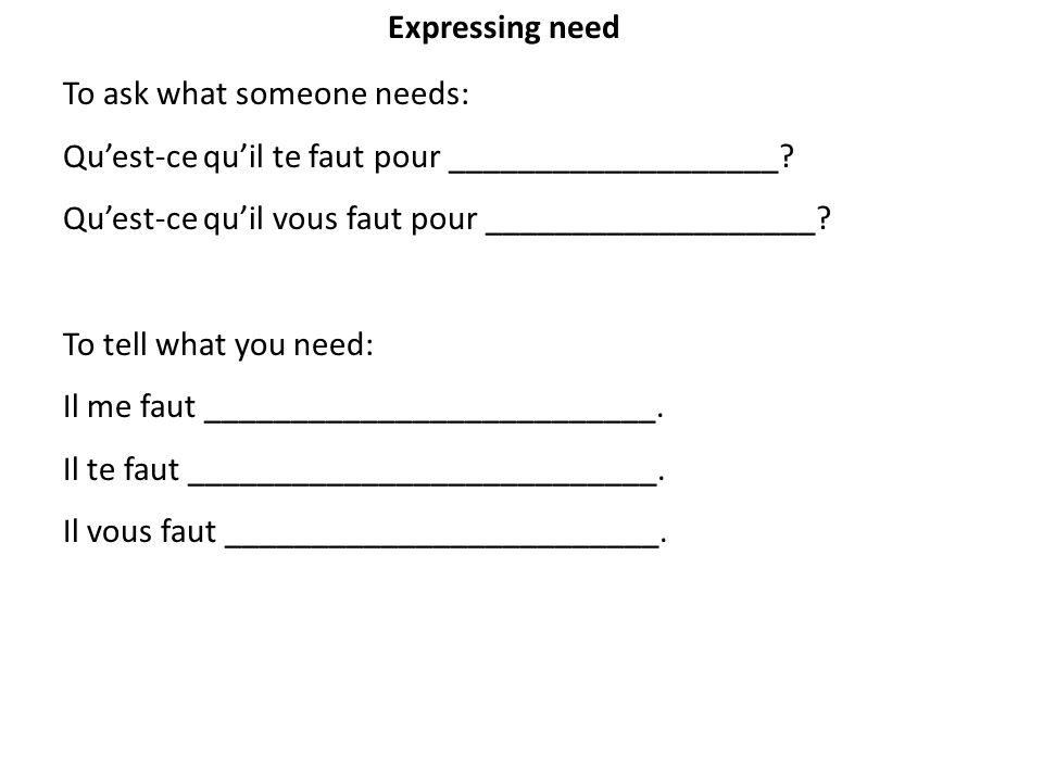 Expressing need To ask what someone needs: Qu'est-ce qu'il te faut pour ___________________ Qu'est-ce qu'il vous faut pour ___________________