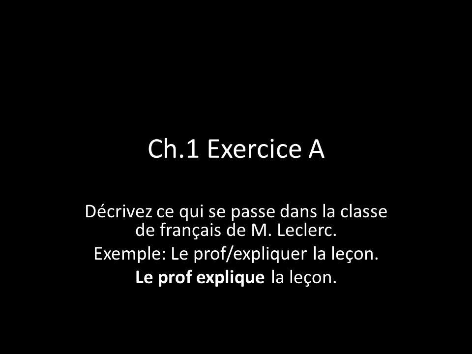 Ch.1 Exercice A Décrivez ce qui se passe dans la classe de français de M. Leclerc. Exemple: Le prof/expliquer la leçon.