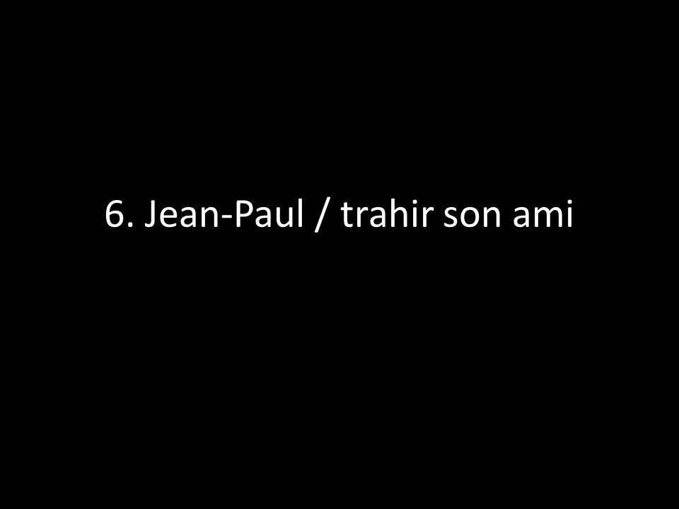 6. Jean-Paul / trahir son ami