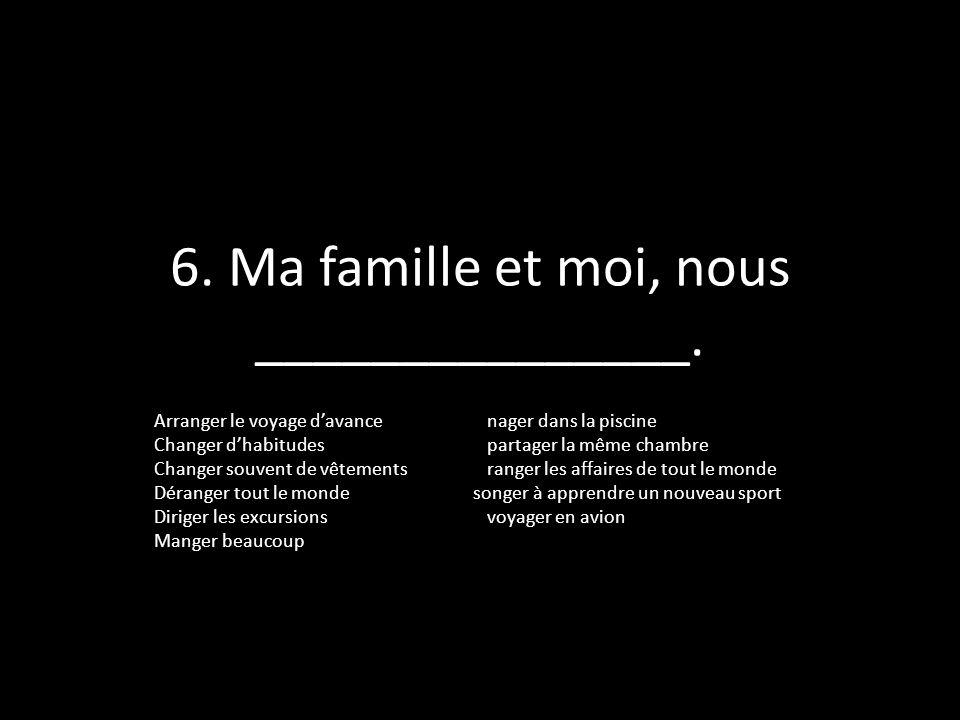 6. Ma famille et moi, nous _______________.