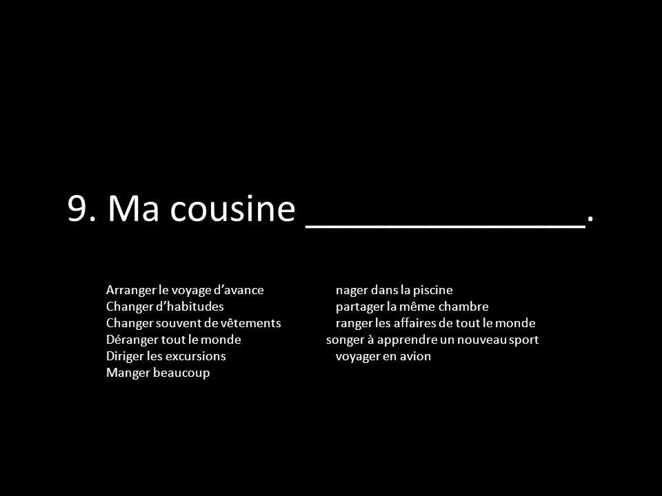 9. Ma cousine ______________.