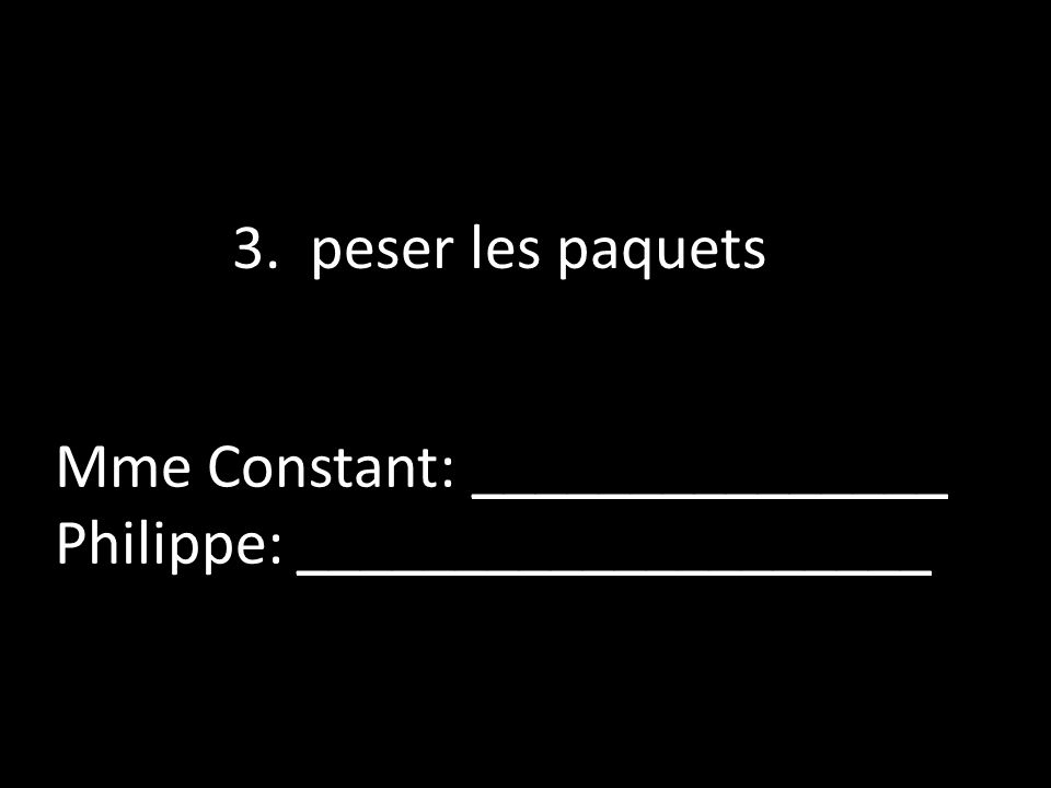3. peser les paquets Mme Constant: _______________ Philippe: ____________________