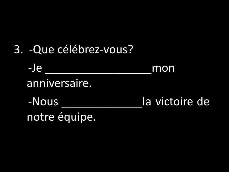 3. -Que célébrez-vous. -Je _________________mon anniversaire