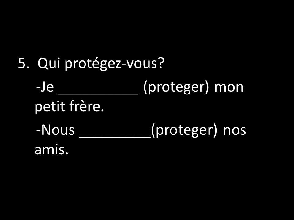 5. Qui protégez-vous. -Je __________ (proteger) mon petit frère