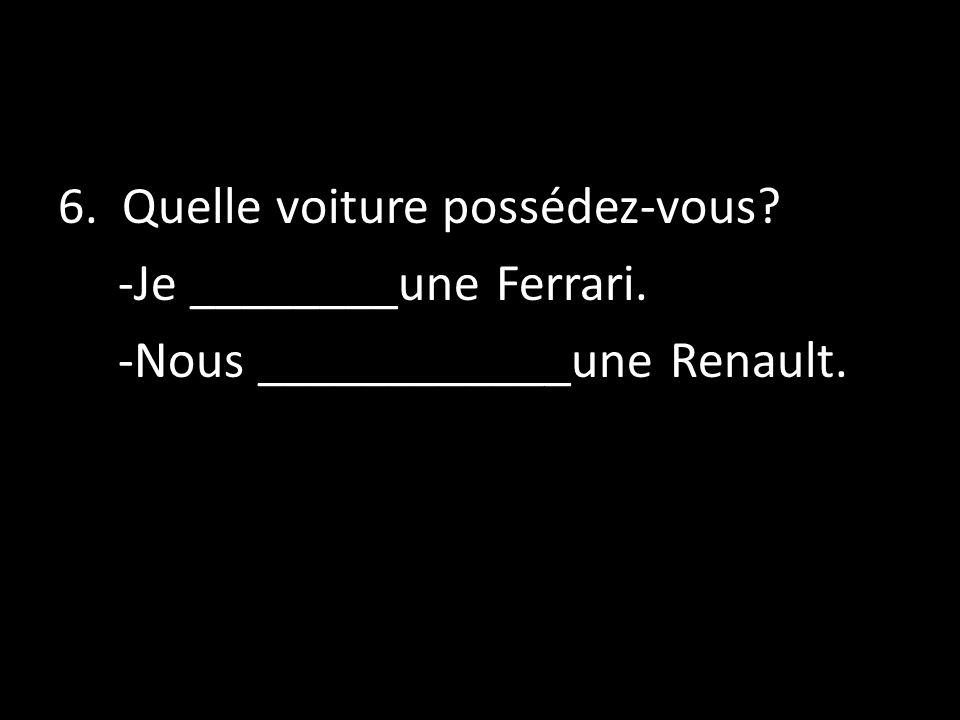 6. Quelle voiture possédez-vous. -Je ________une Ferrari