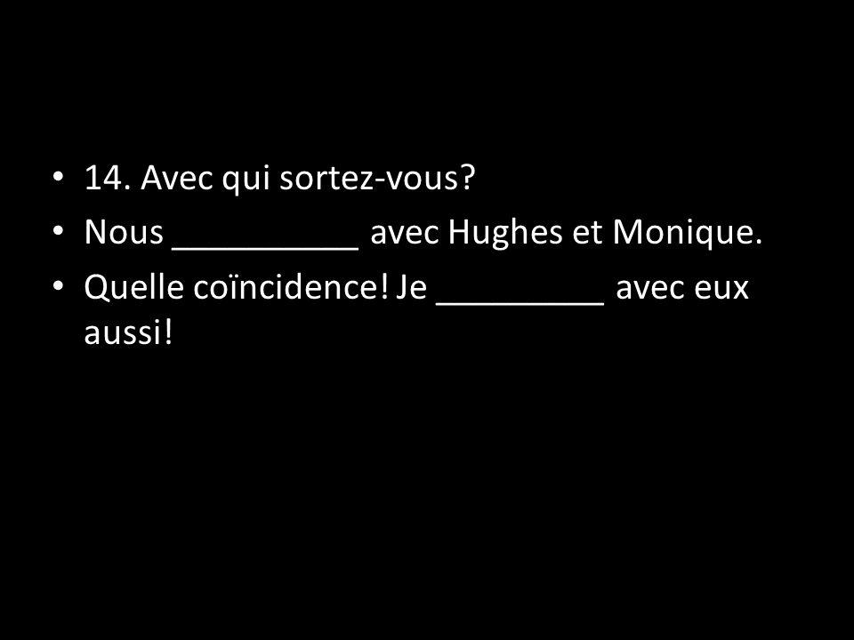 14. Avec qui sortez-vous. Nous __________ avec Hughes et Monique.