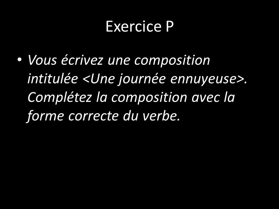 Exercice P Vous écrivez une composition intitulée <Une journée ennuyeuse>.