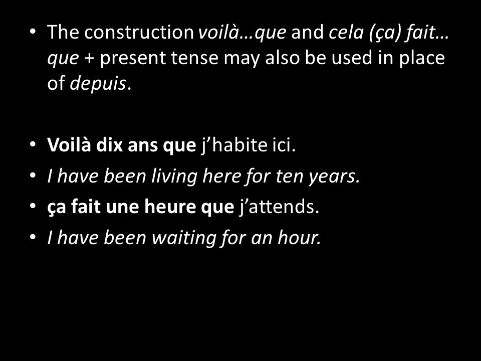 The construction voilà…que and cela (ça) fait… que + present tense may also be used in place of depuis.