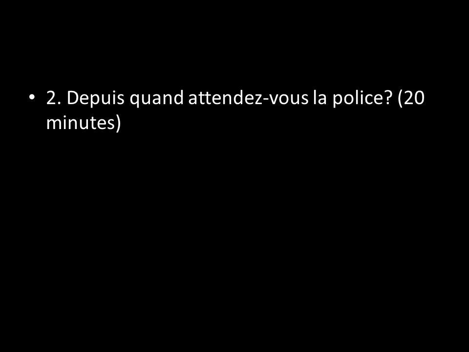 2. Depuis quand attendez-vous la police (20 minutes)