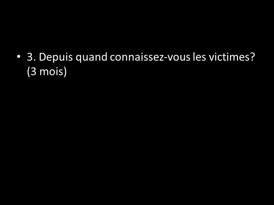 3. Depuis quand connaissez-vous les victimes (3 mois)