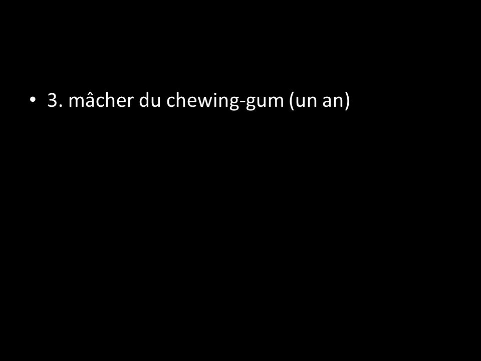 3. mâcher du chewing-gum (un an)