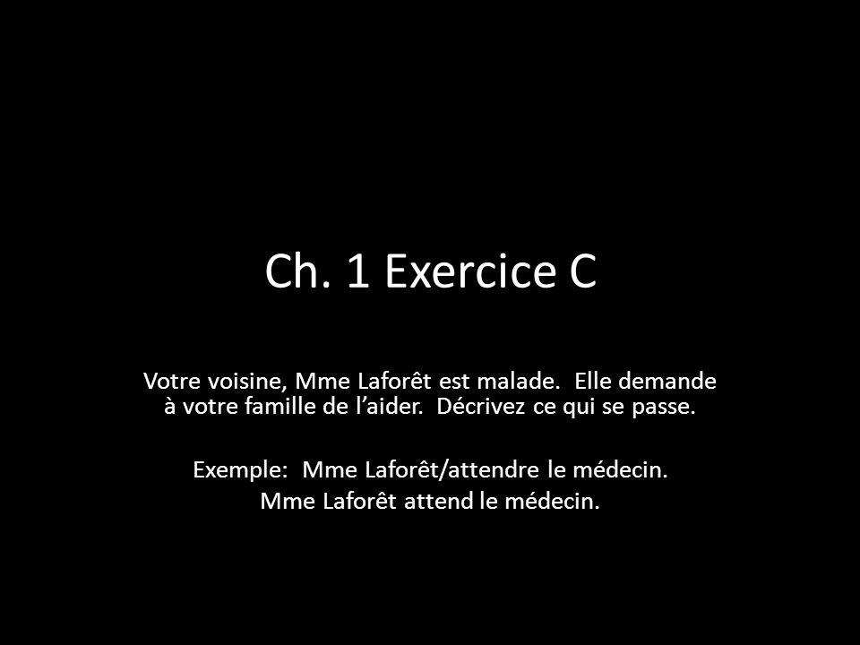 Ch. 1 Exercice C Votre voisine, Mme Laforêt est malade. Elle demande à votre famille de l'aider. Décrivez ce qui se passe.