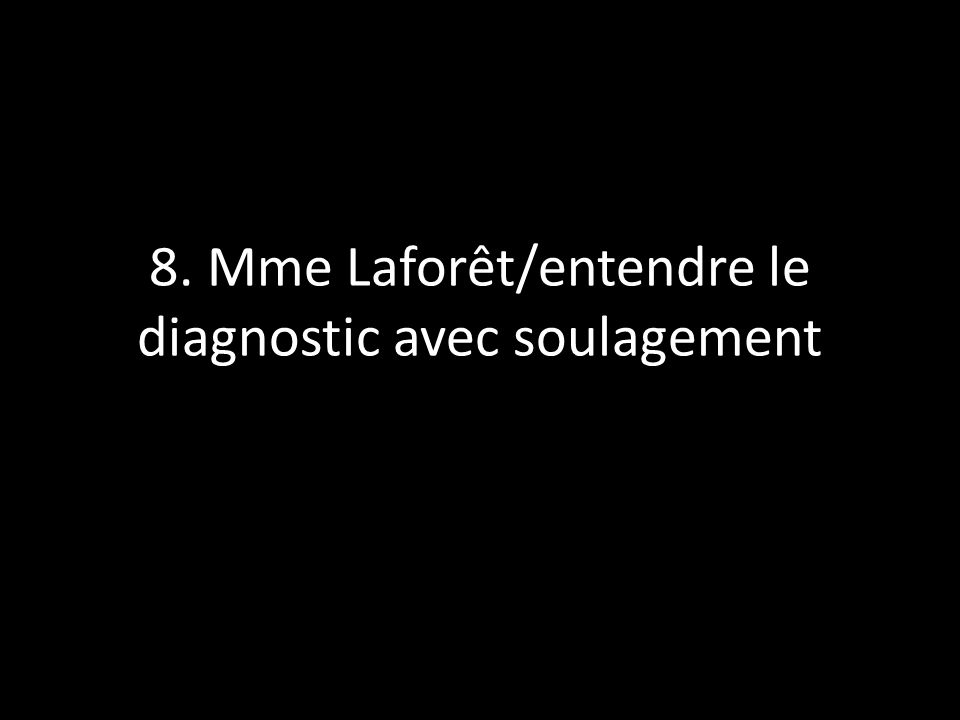 8. Mme Laforêt/entendre le diagnostic avec soulagement