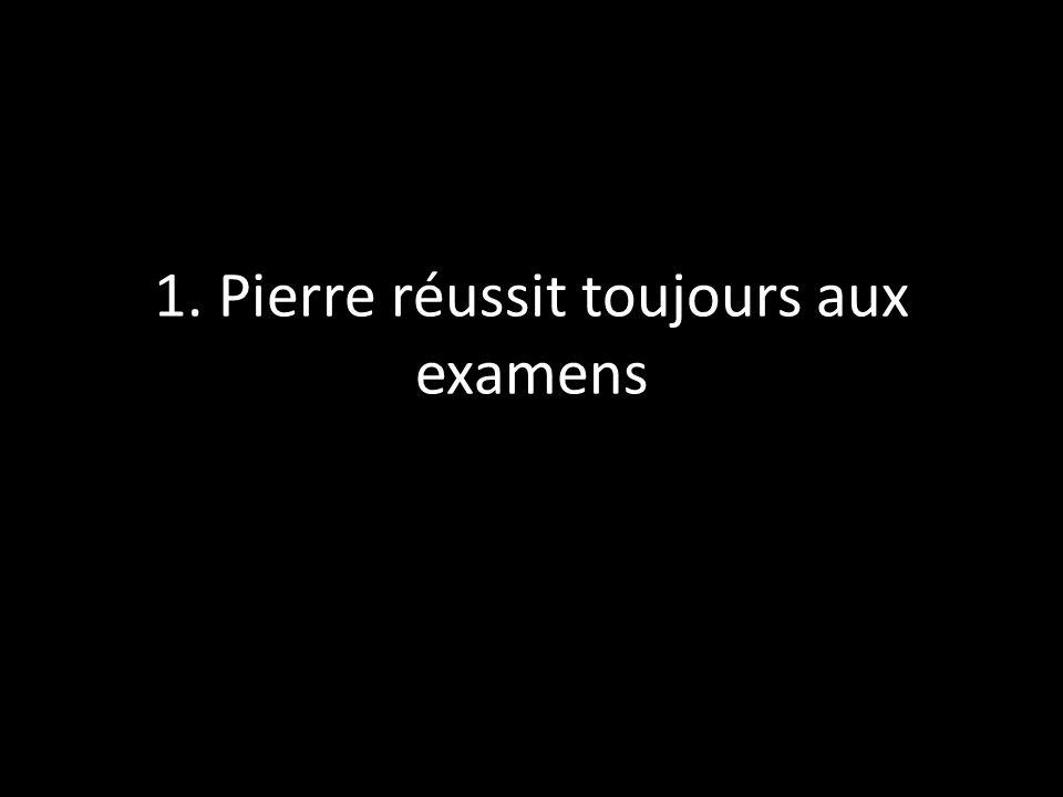 1. Pierre réussit toujours aux examens