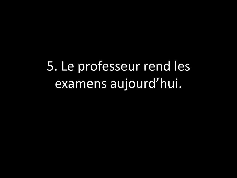 5. Le professeur rend les examens aujourd'hui.