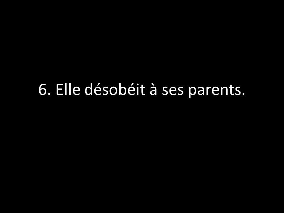 6. Elle désobéit à ses parents.