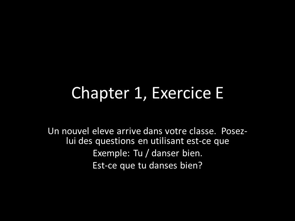 Chapter 1, Exercice E Un nouvel eleve arrive dans votre classe. Posez-lui des questions en utilisant est-ce que.