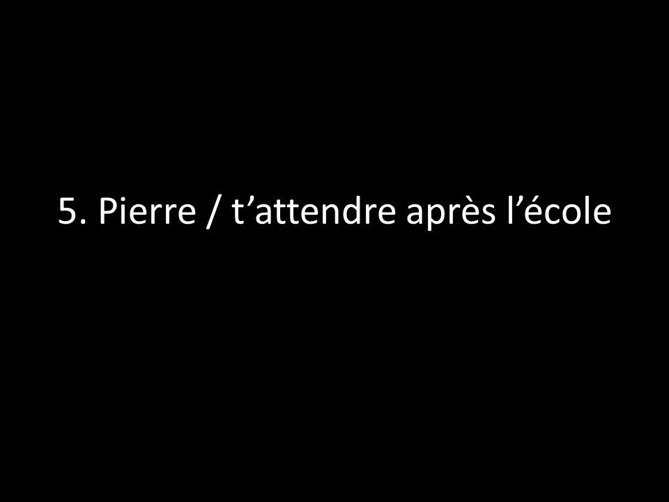 5. Pierre / t'attendre après l'école
