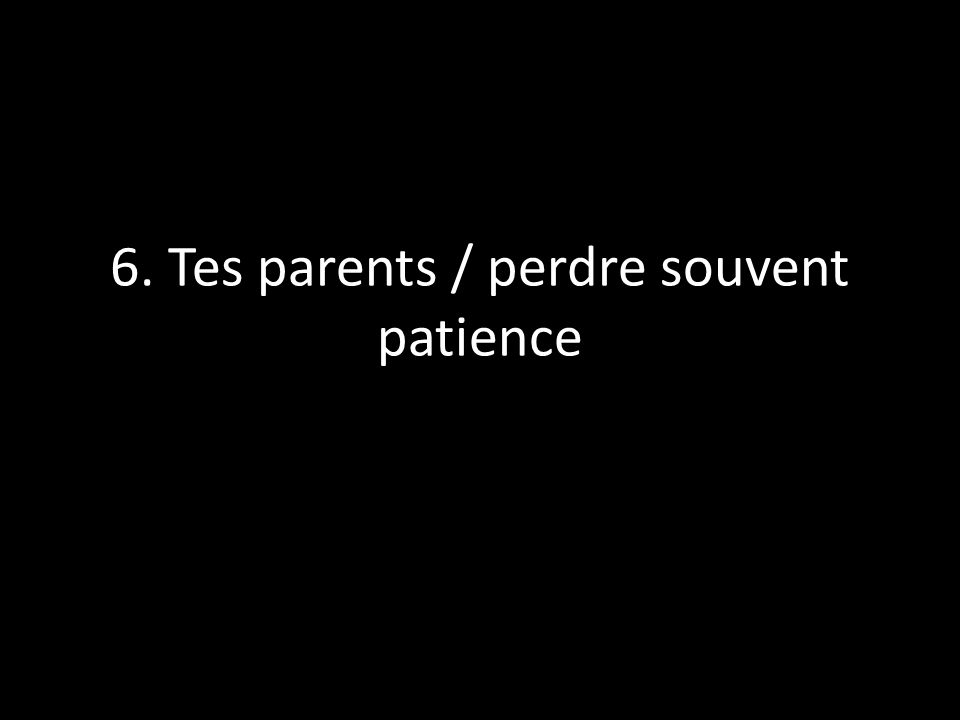 6. Tes parents / perdre souvent patience