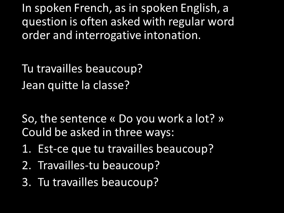 In spoken French, as in spoken English, a question is often asked with regular word order and interrogative intonation.