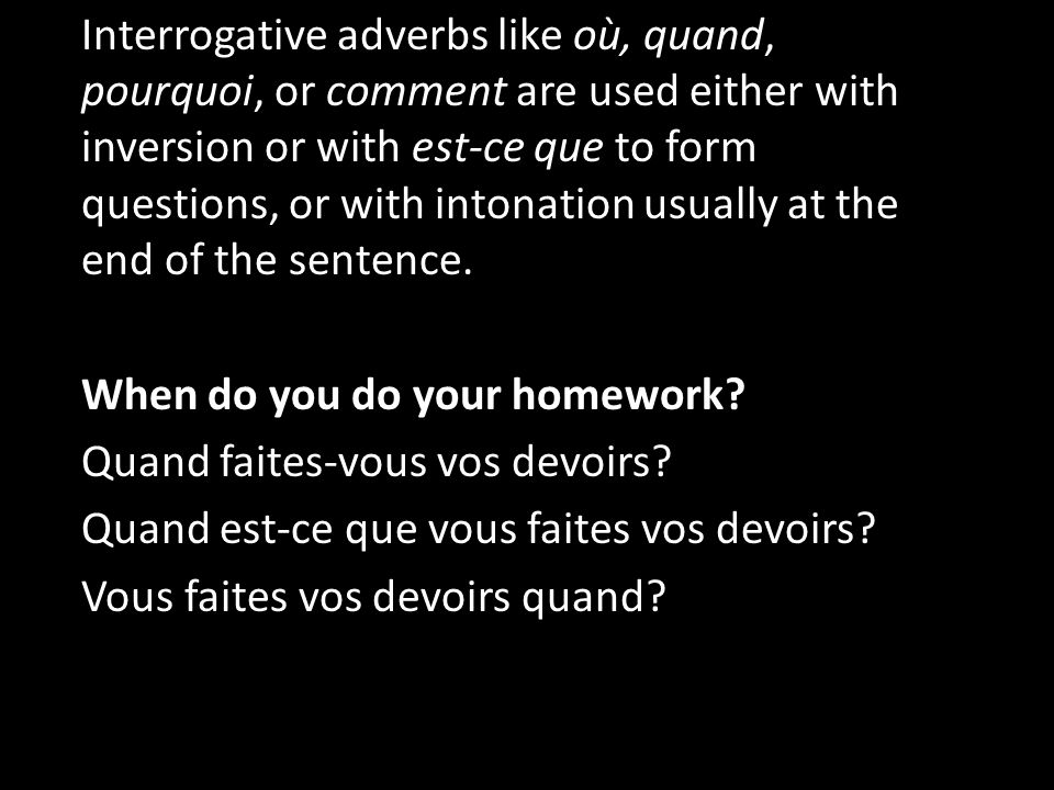Interrogative adverbs like où, quand, pourquoi, or comment are used either with inversion or with est-ce que to form questions, or with intonation usually at the end of the sentence.
