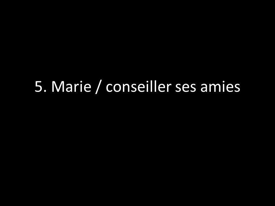 5. Marie / conseiller ses amies