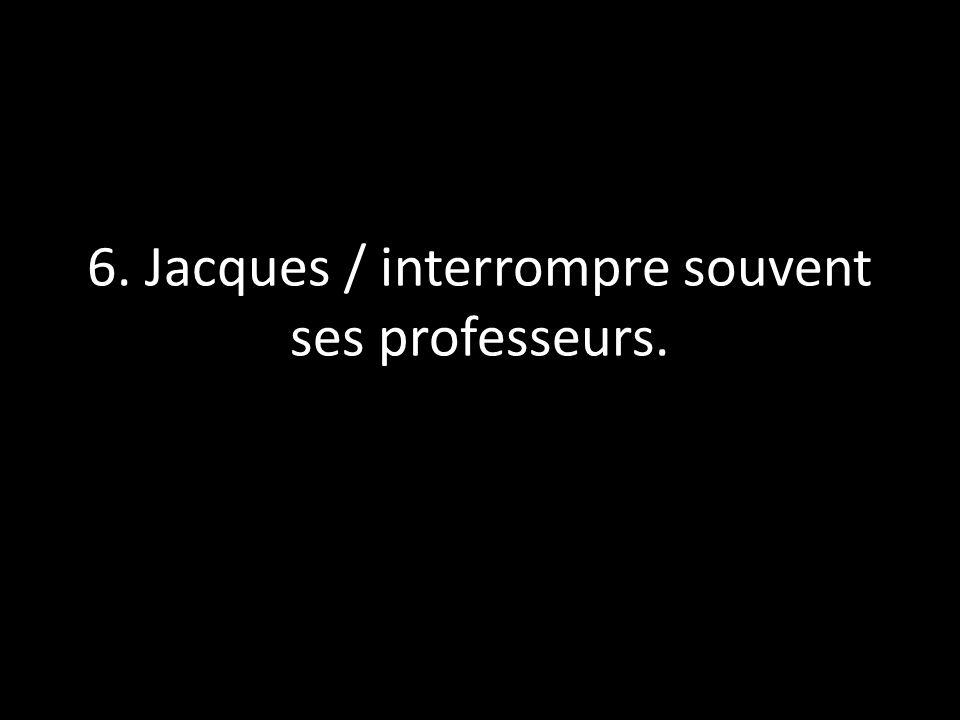 6. Jacques / interrompre souvent ses professeurs.