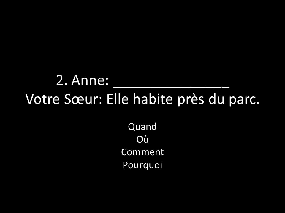 2. Anne: _______________ Votre Sœur: Elle habite près du parc.