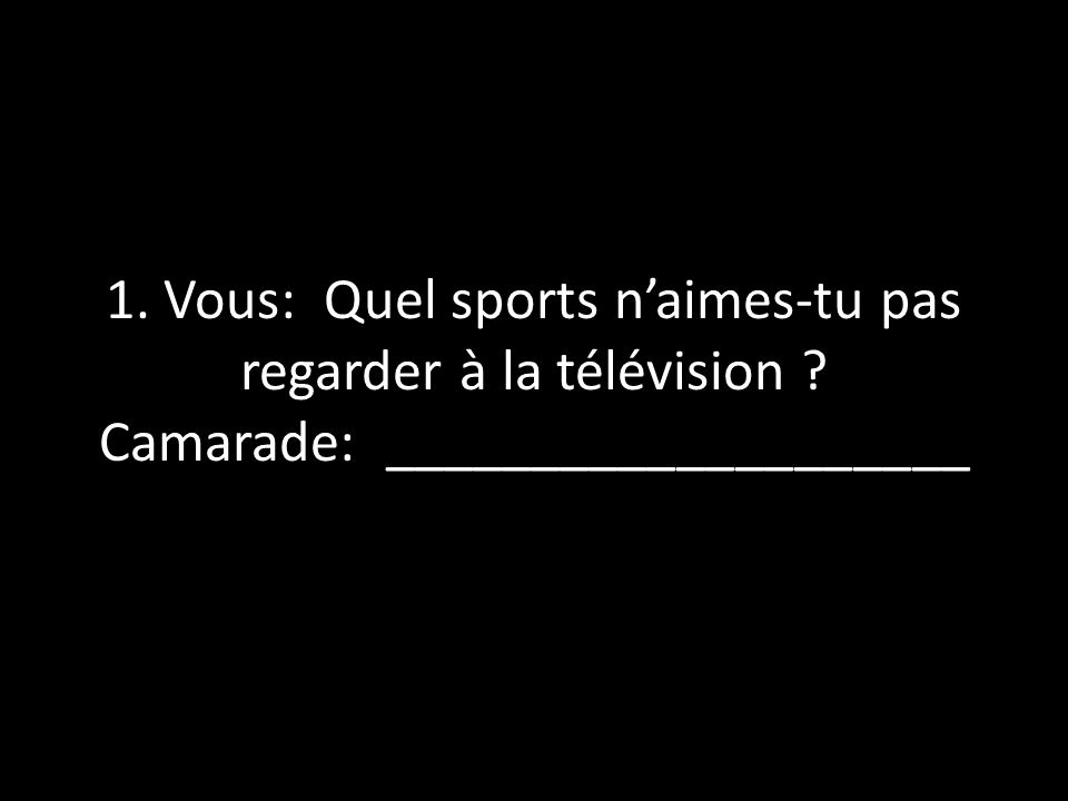 1. Vous: Quel sports n'aimes-tu pas regarder à la télévision