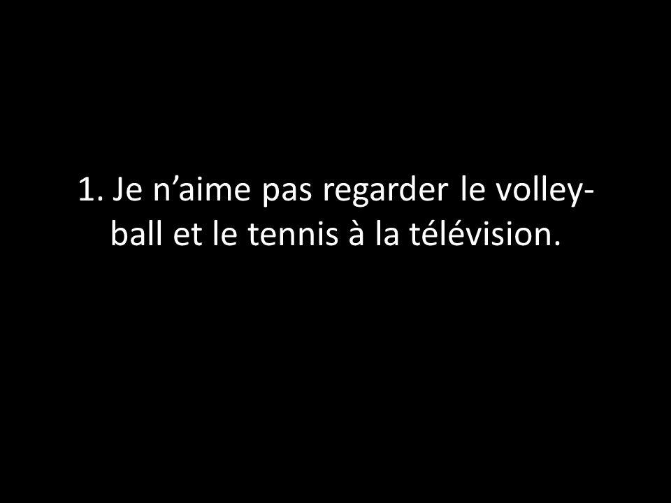 1. Je n'aime pas regarder le volley-ball et le tennis à la télévision.