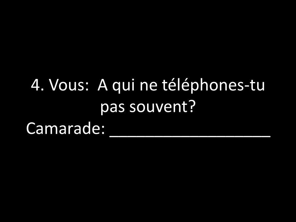 4. Vous: A qui ne téléphones-tu pas souvent