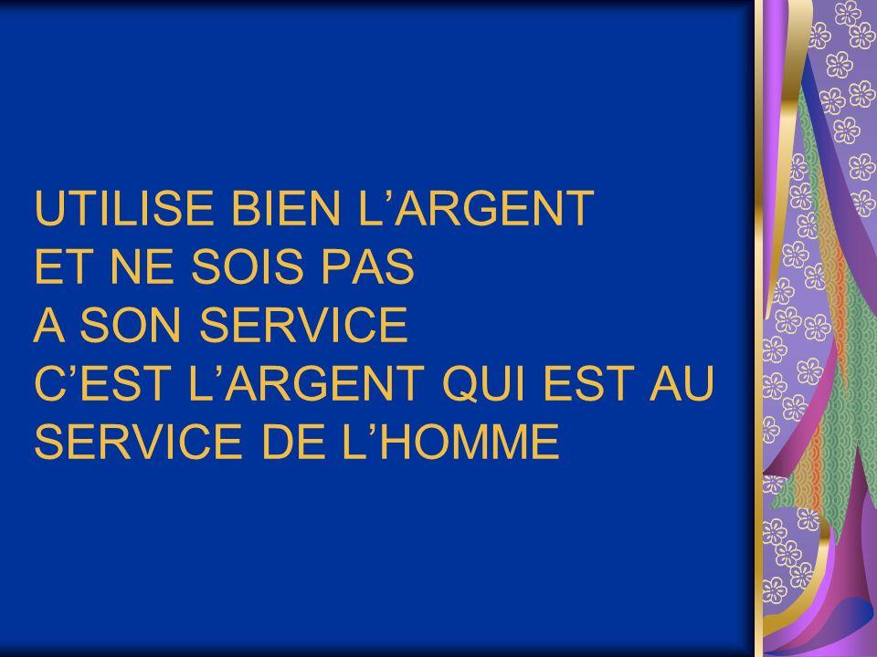 UTILISE BIEN L'ARGENT ET NE SOIS PAS A SON SERVICE C'EST L'ARGENT QUI EST AU SERVICE DE L'HOMME