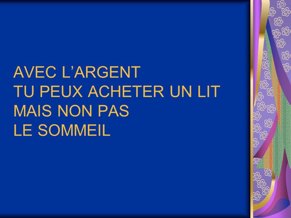 AVEC L'ARGENT TU PEUX ACHETER UN LIT MAIS NON PAS LE SOMMEIL