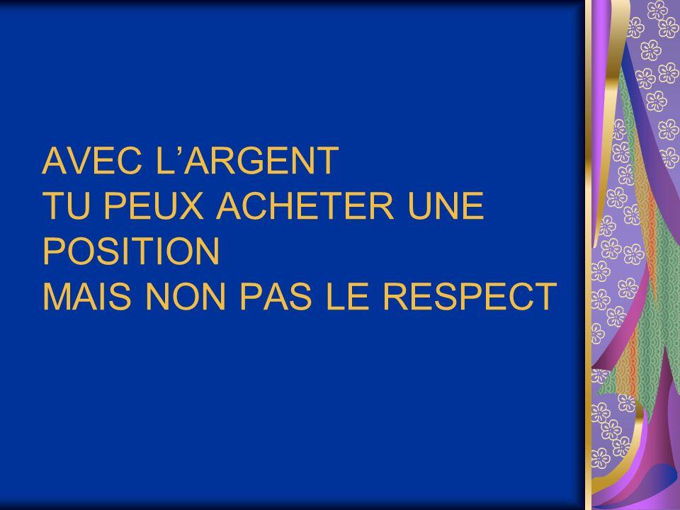 AVEC L'ARGENT TU PEUX ACHETER UNE POSITION MAIS NON PAS LE RESPECT