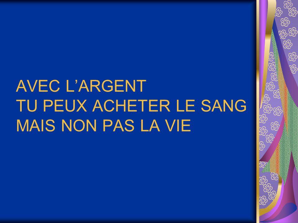 AVEC L'ARGENT TU PEUX ACHETER LE SANG MAIS NON PAS LA VIE