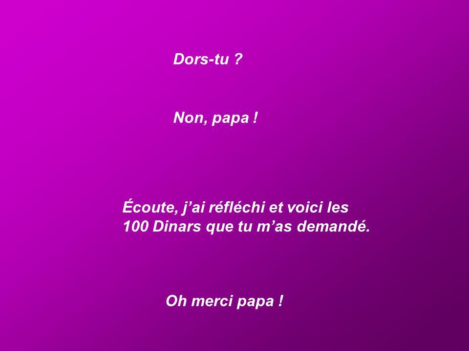 Dors-tu . Non, papa . Écoute, j'ai réfléchi et voici les 100 Dinars que tu m'as demandé.