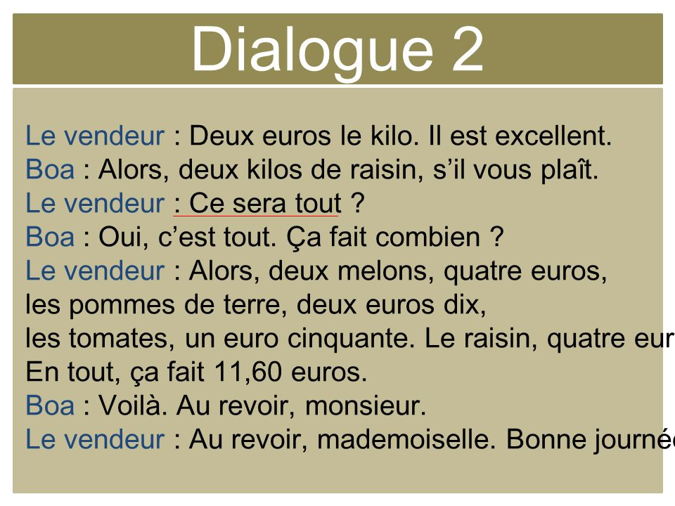 Dialogue 2 Le vendeur : Deux euros le kilo. Il est excellent.