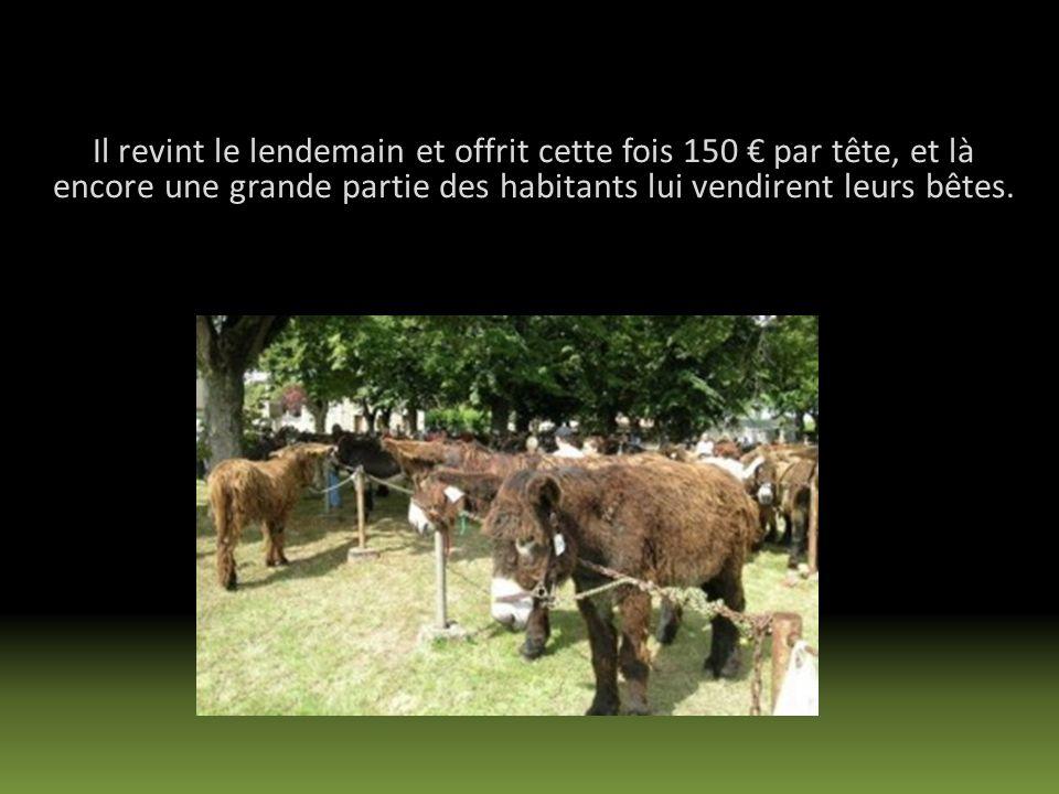 Il revint le lendemain et offrit cette fois 150 € par tête, et là encore une grande partie des habitants lui vendirent leurs bêtes.