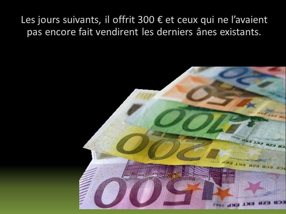 Les jours suivants, il offrit 300 € et ceux qui ne l'avaient pas encore fait vendirent les derniers ânes existants.