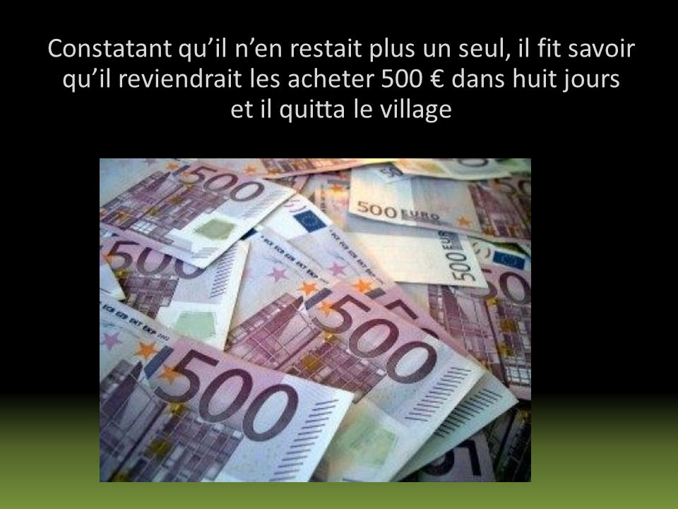 Constatant qu'il n'en restait plus un seul, il fit savoir qu'il reviendrait les acheter 500 € dans huit jours et il quitta le village